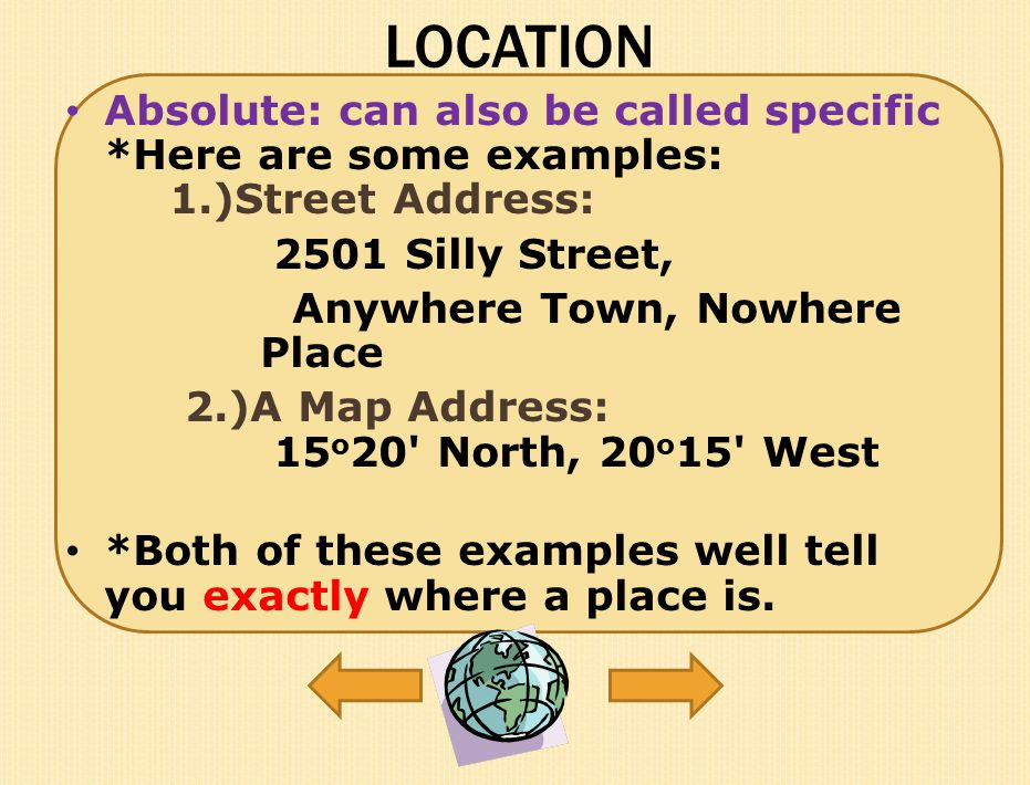 LOCATION Absolute: can also be called specific *Here are some examples: 1.)Street Address: 2501 Silly Street,
