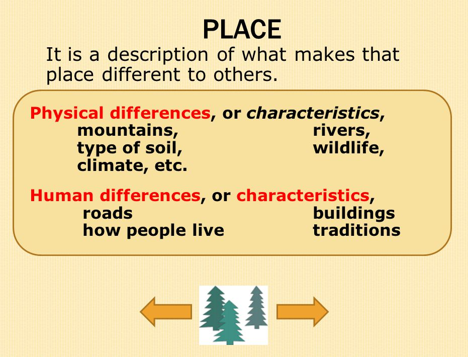 PLACE It is a description of what makes that place different to others. Physical differences, or characteristics,