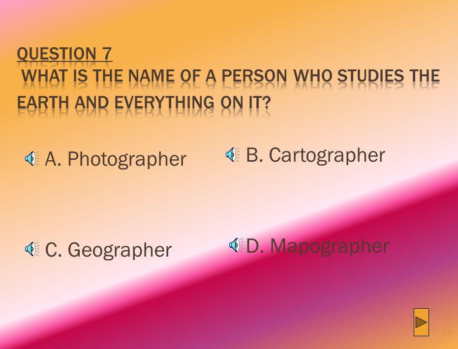 B. Cartographer A. Photographer D. Mapographer C. Geographer
