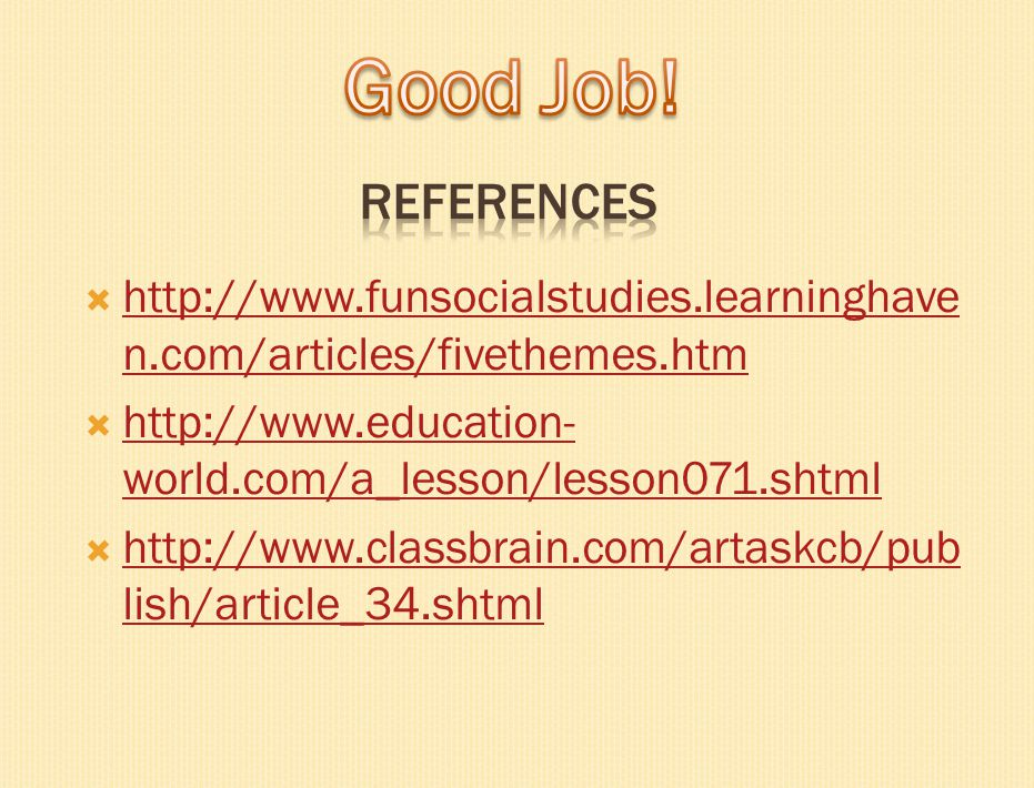 Good Job! REFERENCES. http://www.funsocialstudies.learninghaven.com/articles/fivethemes.htm.