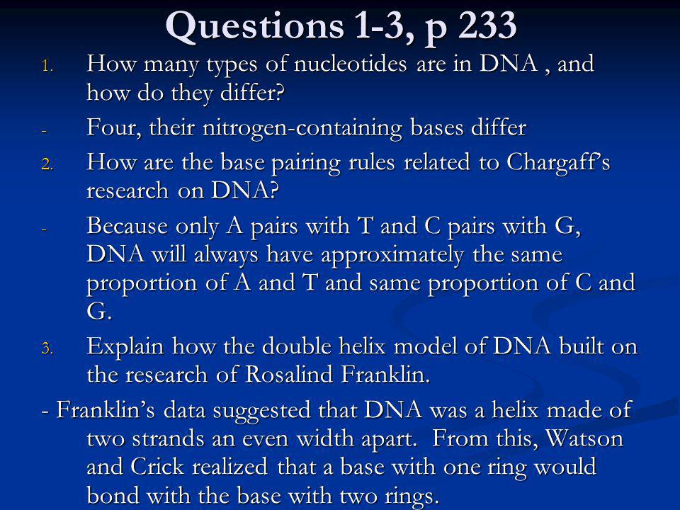 Questions 1-3, p 233 How many types of nucleotides are in DNA , and how do they differ Four, their nitrogen-containing bases differ.
