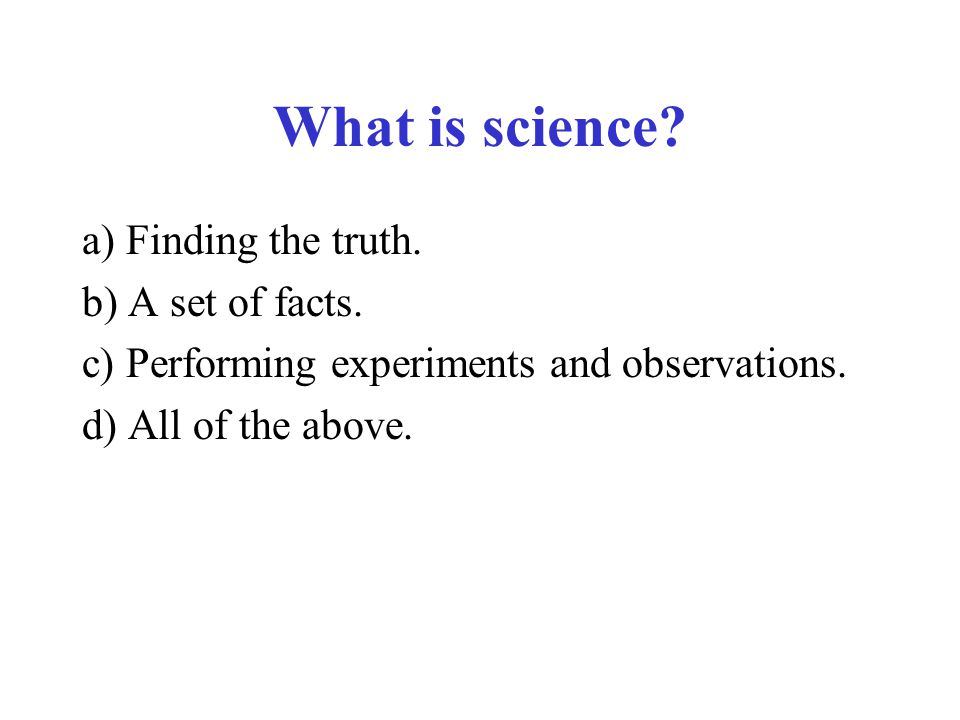 What is science a) Finding the truth. b) A set of facts.