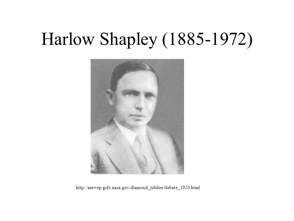 Harlow Shapley (1885-1972) http://antwrp.gsfc.nasa.gov/diamond_jubilee/debate_1920.html