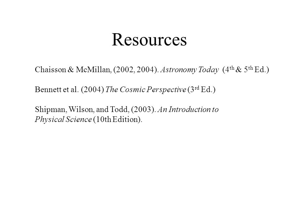 Resources Chaisson & McMillan, (2002, 2004). Astronomy Today (4th & 5th Ed.) Bennett et al. (2004) The Cosmic Perspective (3rd Ed.)