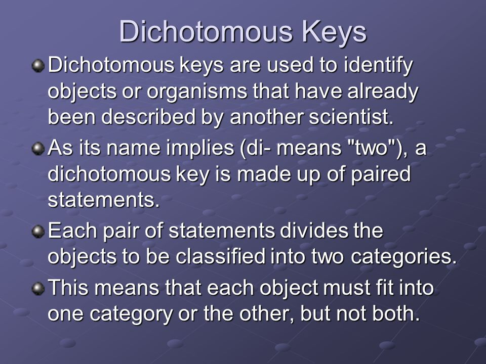 Dichotomous Keys Dichotomous keys are used to identify objects or organisms that have already been described by another scientist.