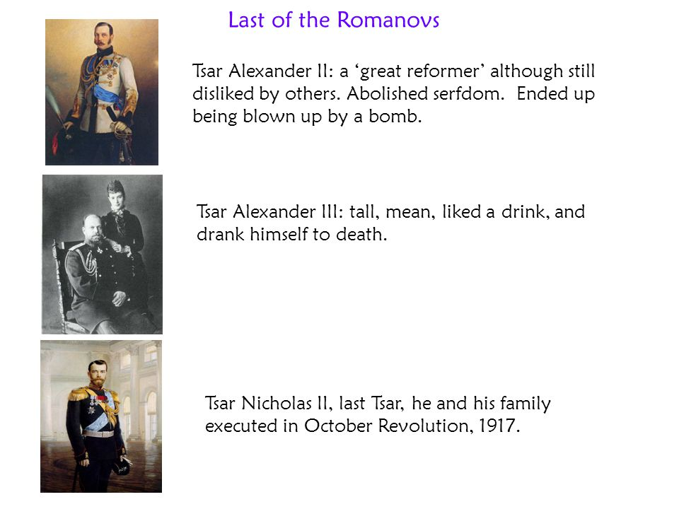 Last of the Romanovs Tsar Alexander II: a 'great reformer' although still disliked by others. Abolished serfdom. Ended up being blown up by a bomb.