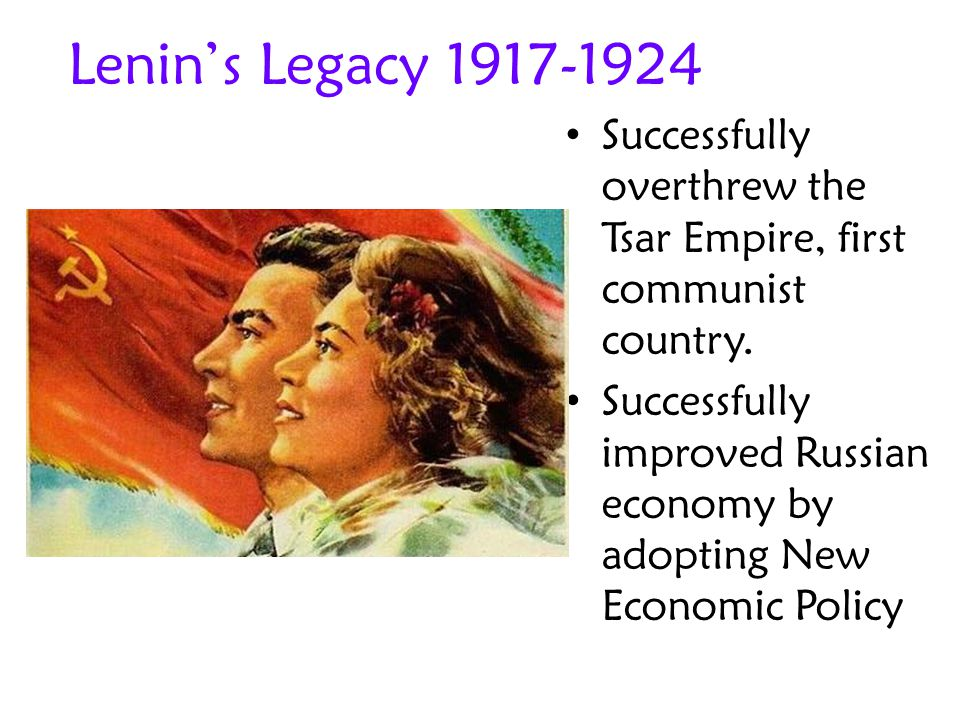 Lenin's Legacy 1917-1924 Successfully overthrew the Tsar Empire, first communist country.