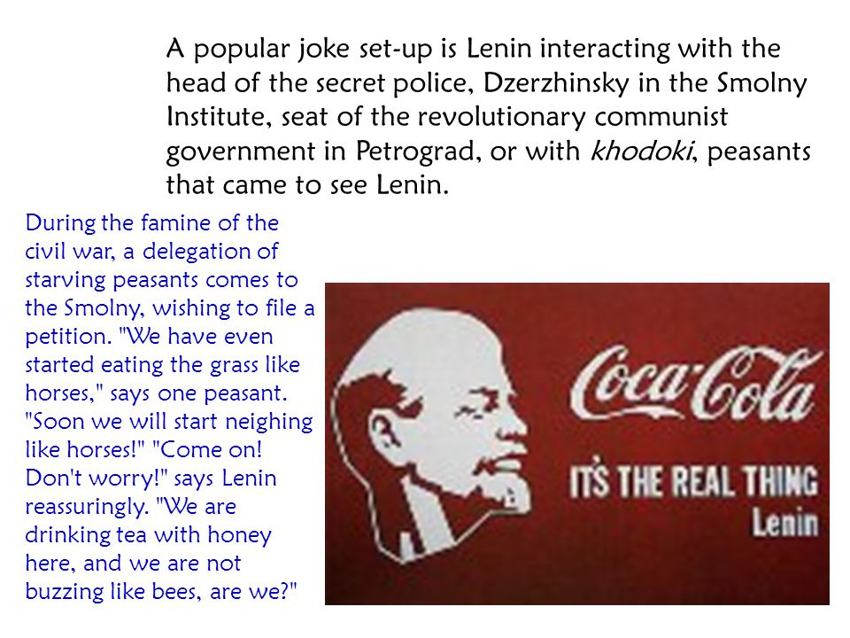 A popular joke set-up is Lenin interacting with the head of the secret police, Dzerzhinsky in the Smolny Institute, seat of the revolutionary communist government in Petrograd, or with khodoki, peasants that came to see Lenin.