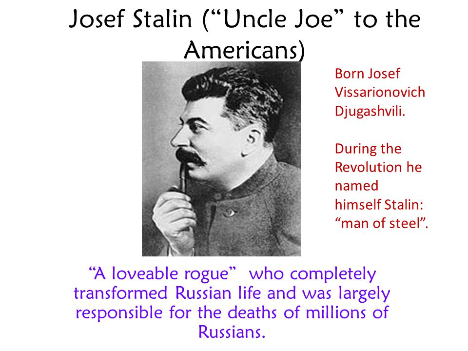 Josef Stalin ( Uncle Joe to the Americans)