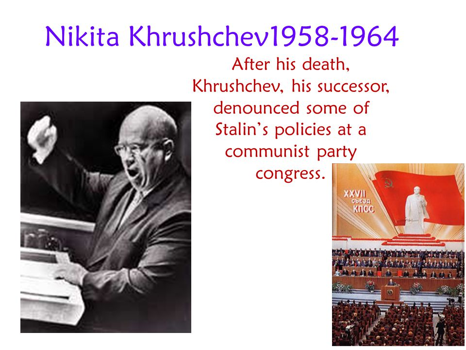 Nikita Khrushchev1958-1964 After his death, Khrushchev, his successor, denounced some of Stalin's policies at a communist party congress.