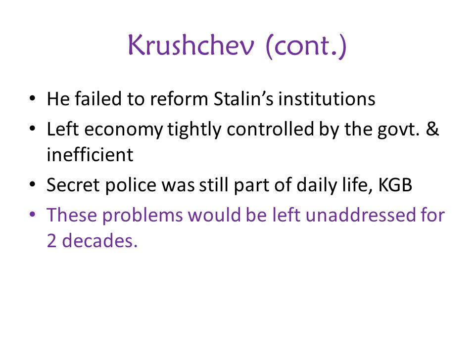 Krushchev (cont.) He failed to reform Stalin's institutions