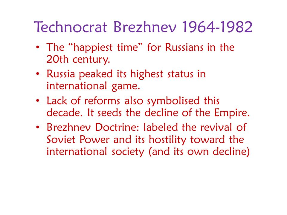 Technocrat Brezhnev 1964-1982 The happiest time for Russians in the 20th century. Russia peaked its highest status in international game.