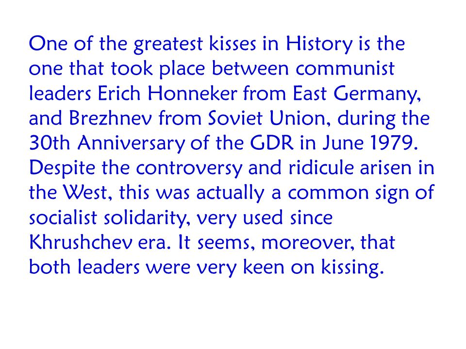 One of the greatest kisses in History is the one that took place between communist leaders Erich Honneker from East Germany, and Brezhnev from Soviet Union, during the 30th Anniversary of the GDR in June 1979.