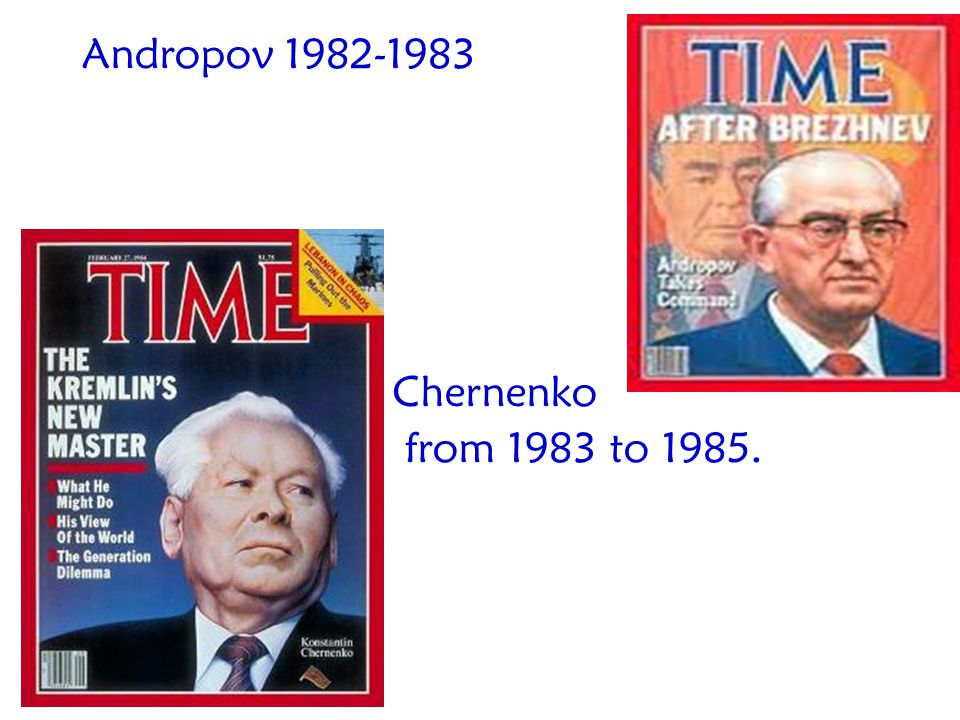 Andropov 1982-1983 Chernenko from 1983 to 1985.