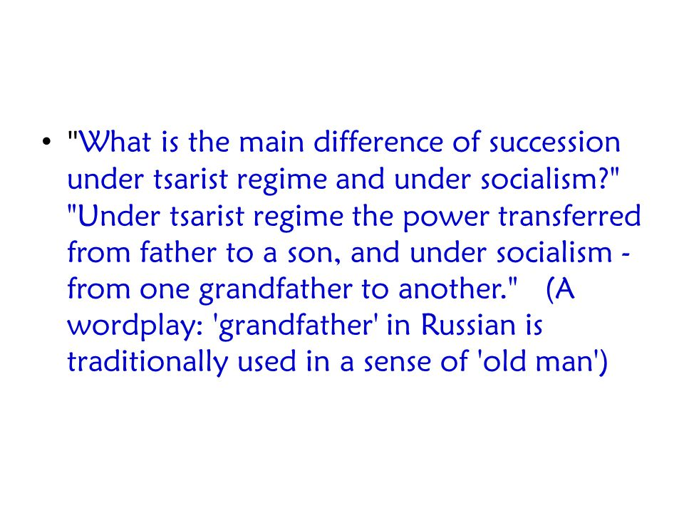 What is the main difference of succession under tsarist regime and under socialism Under tsarist regime the power transferred from father to a son, and under socialism - from one grandfather to another. (A wordplay: grandfather in Russian is traditionally used in a sense of old man )