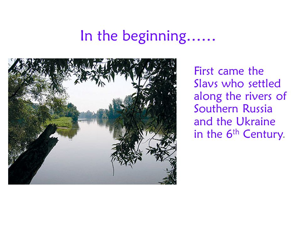 In the beginning…… First came the Slavs who settled along the rivers of Southern Russia and the Ukraine in the 6th Century.