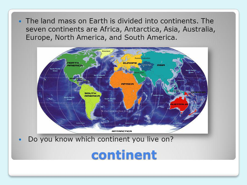 The land mass on Earth is divided into continents