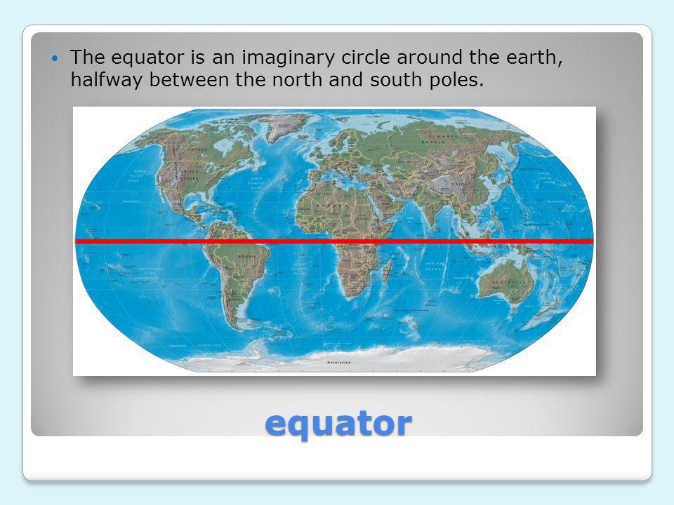 The equator is an imaginary circle around the earth, halfway between the north and south poles.