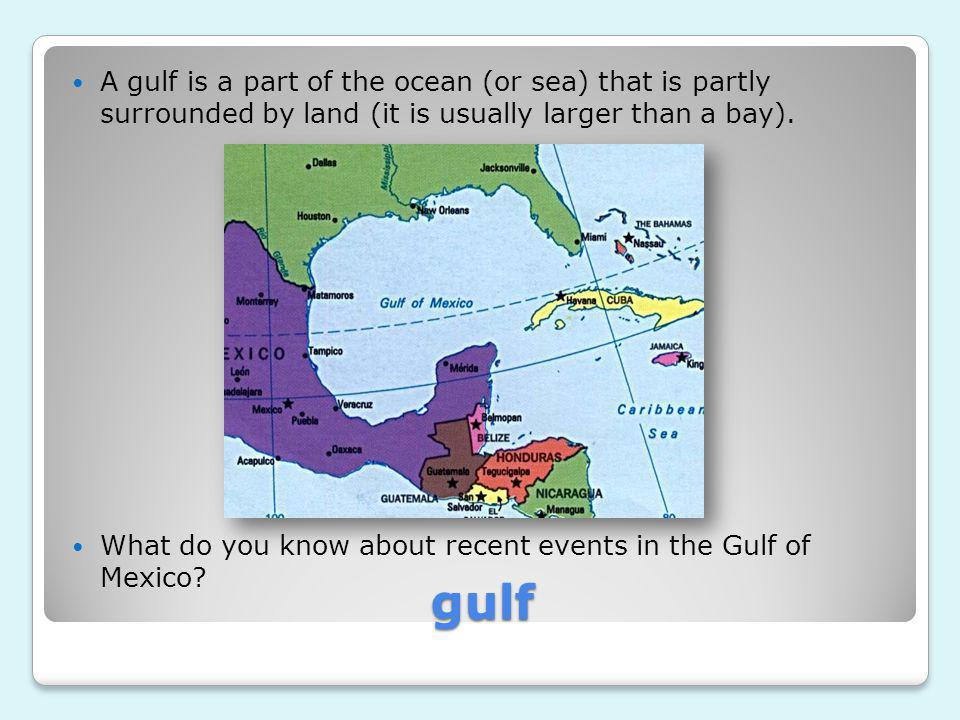 A gulf is a part of the ocean (or sea) that is partly surrounded by land (it is usually larger than a bay).