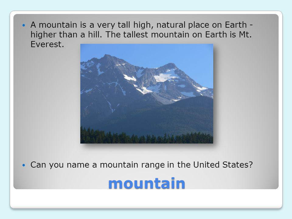 A mountain is a very tall high, natural place on Earth - higher than a hill. The tallest mountain on Earth is Mt. Everest.