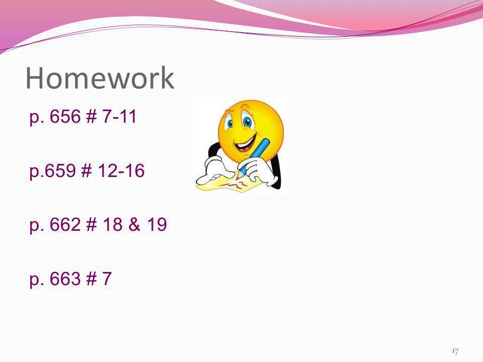 Homework p. 656 # 7-11 p.659 # 12-16 p. 662 # 18 & 19 p. 663 # 7