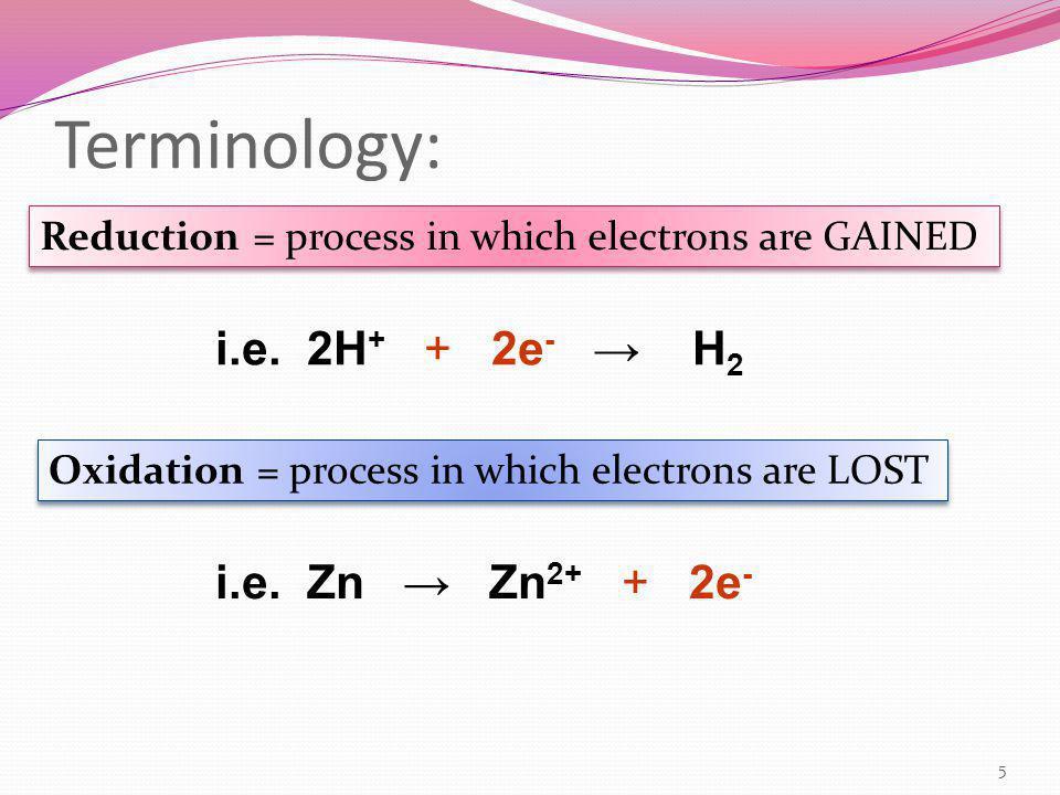 Terminology: i.e. 2H+ + 2e- → H2 i.e. Zn → Zn2+ + 2e-
