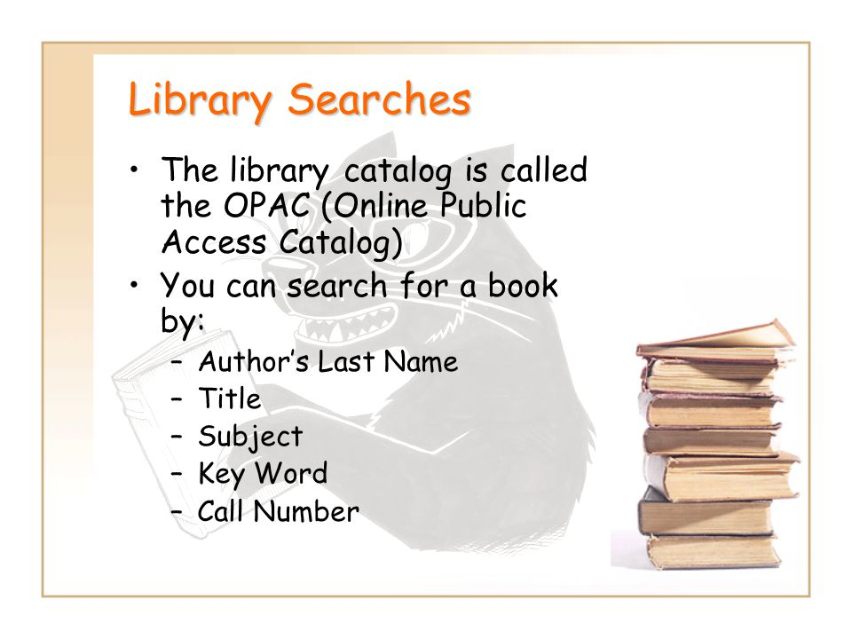 Library Searches The library catalog is called the OPAC (Online Public Access Catalog) You can search for a book by: