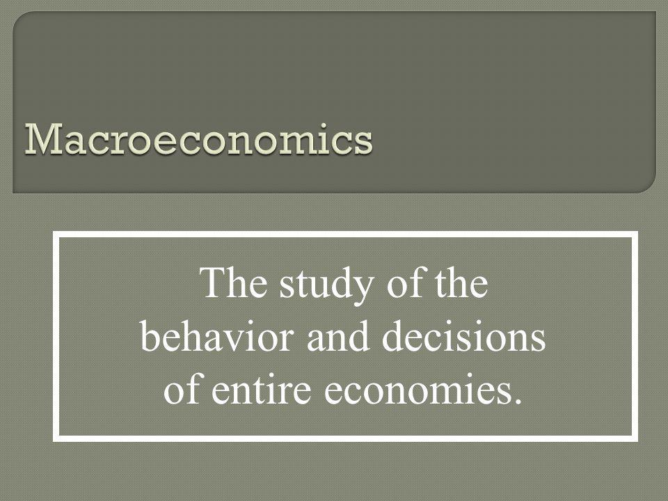 The study of the behavior and decisions of entire economies.