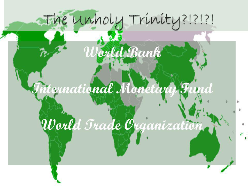 The Unholy Trinity ! ! ! World Bank International Monetary Fund