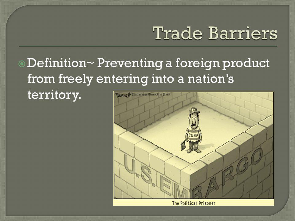 Trade Barriers Definition~ Preventing a foreign product from freely entering into a nation's territory.