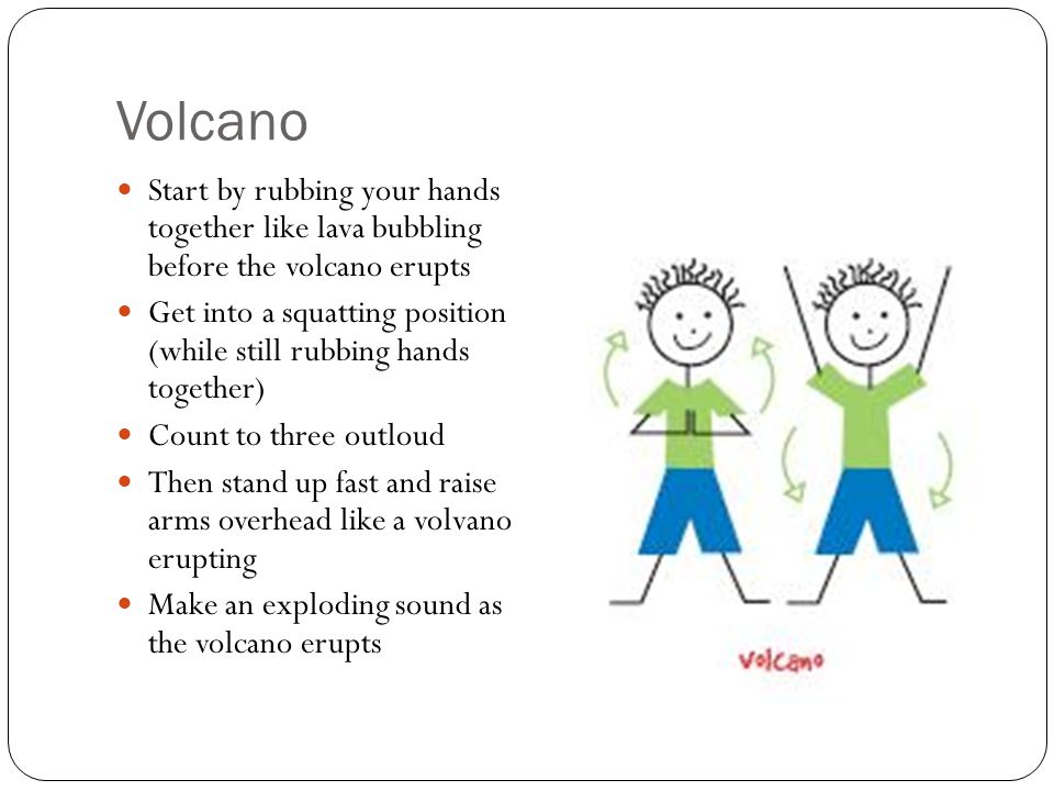 Volcano Start by rubbing your hands together like lava bubbling before the volcano erupts.