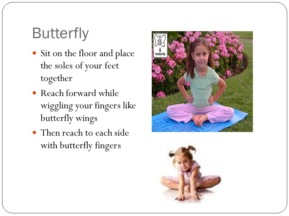 Butterfly Sit on the floor and place the soles of your feet together