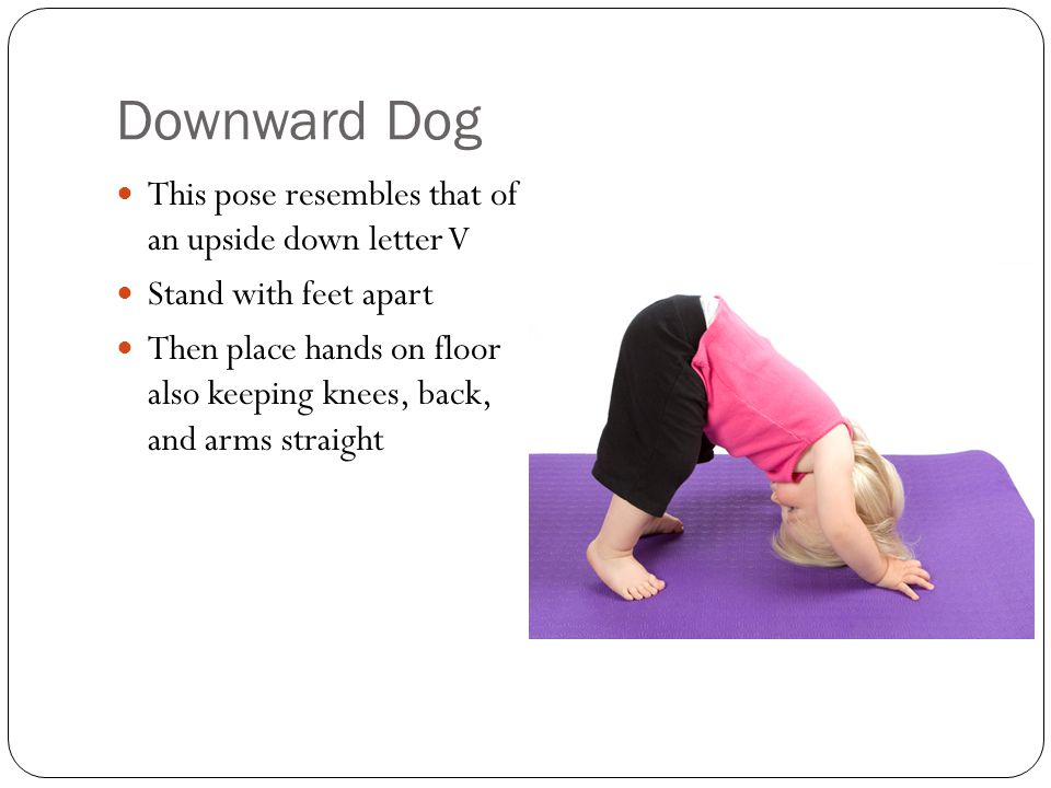 Downward Dog This pose resembles that of an upside down letter V