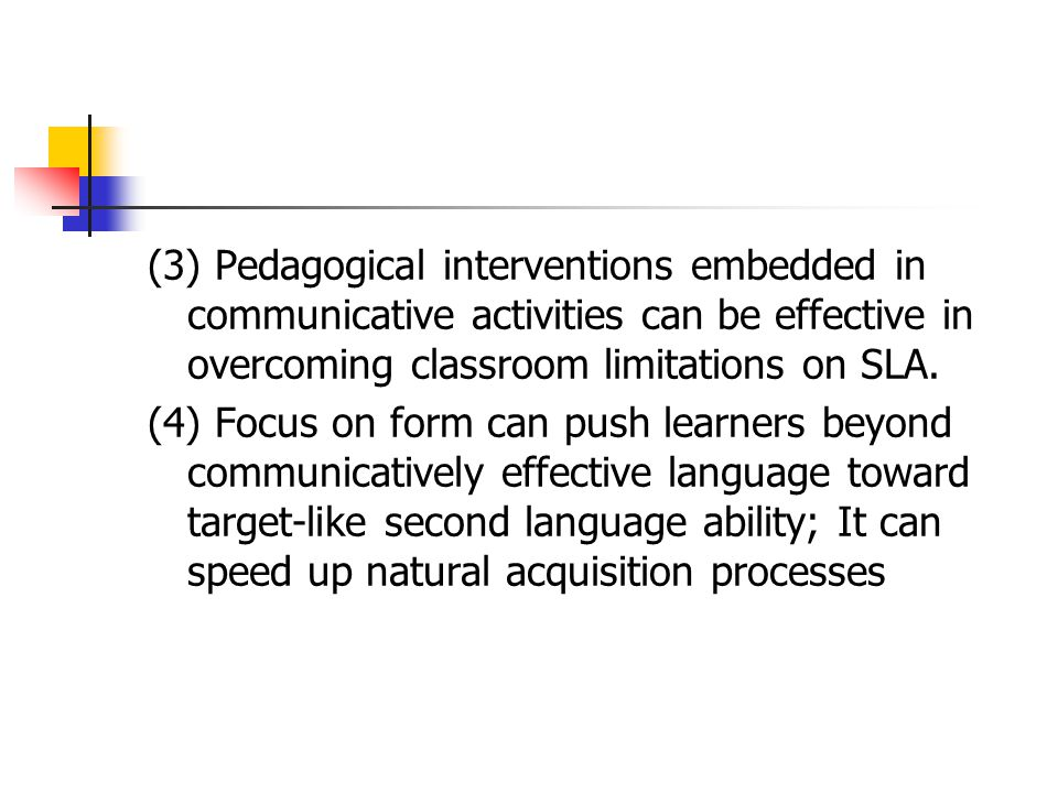 (3) Pedagogical interventions embedded in communicative activities can be effective in overcoming classroom limitations on SLA.