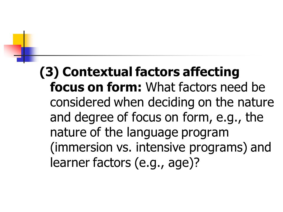 (3) Contextual factors affecting focus on form: What factors need be considered when deciding on the nature and degree of focus on form, e.g., the nature of the language program (immersion vs.