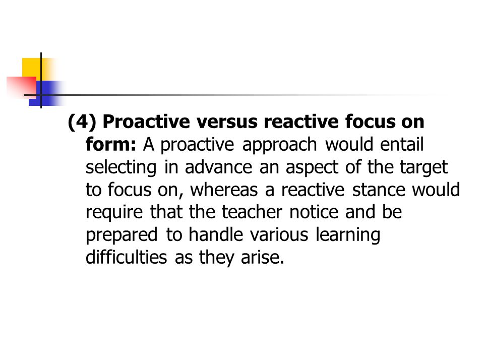 (4) Proactive versus reactive focus on form: A proactive approach would entail selecting in advance an aspect of the target to focus on, whereas a reactive stance would require that the teacher notice and be prepared to handle various learning difficulties as they arise.