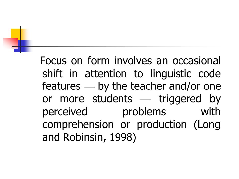Focus on form involves an occasional shift in attention to linguistic code features — by the teacher and/or one or more students — triggered by perceived problems with comprehension or production (Long and Robinsin, 1998)
