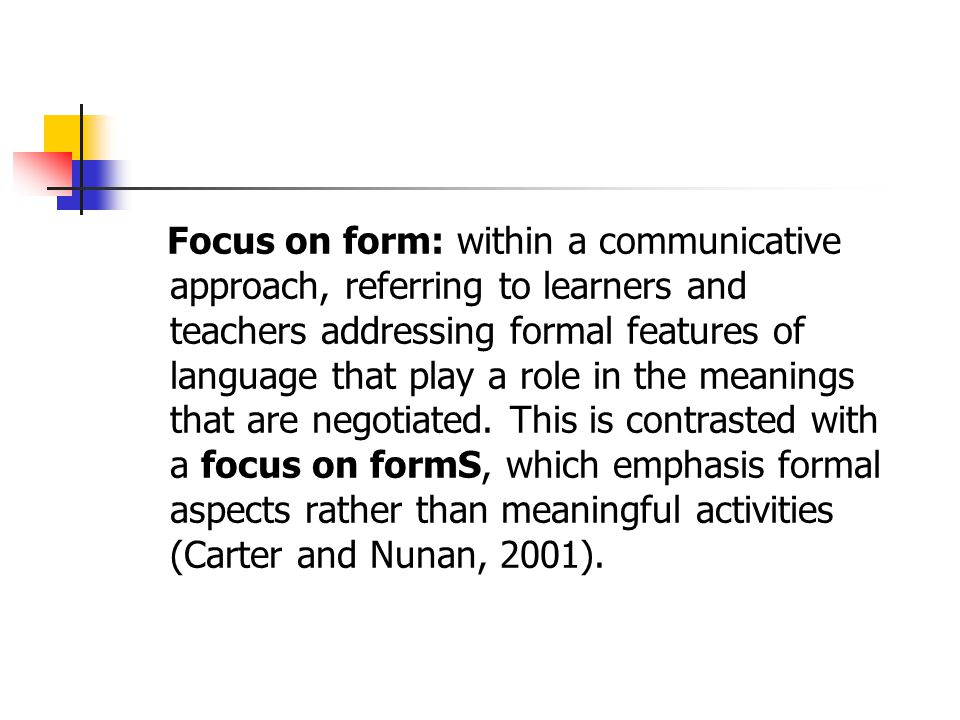 Focus on form: within a communicative approach, referring to learners and teachers addressing formal features of language that play a role in the meanings that are negotiated.