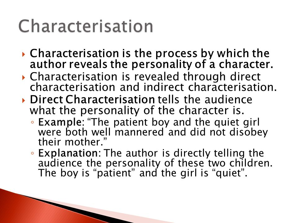 Characterisation Characterisation is the process by which the author reveals the personality of a character.