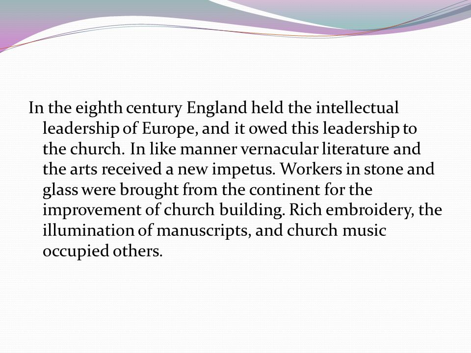 In the eighth century England held the intellectual leadership of Europe, and it owed this leadership to the church.