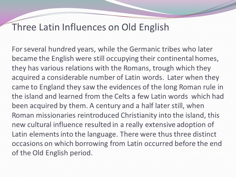 Three Latin Influences on Old English For several hundred years, while the Germanic tribes who later became the English were still occupying their continental homes, they has various relations with the Romans, trough which they acquired a considerable number of Latin words.