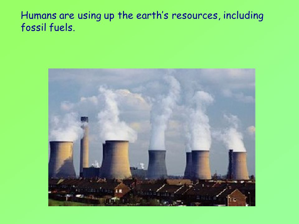 Humans are using up the earth's resources, including fossil fuels.