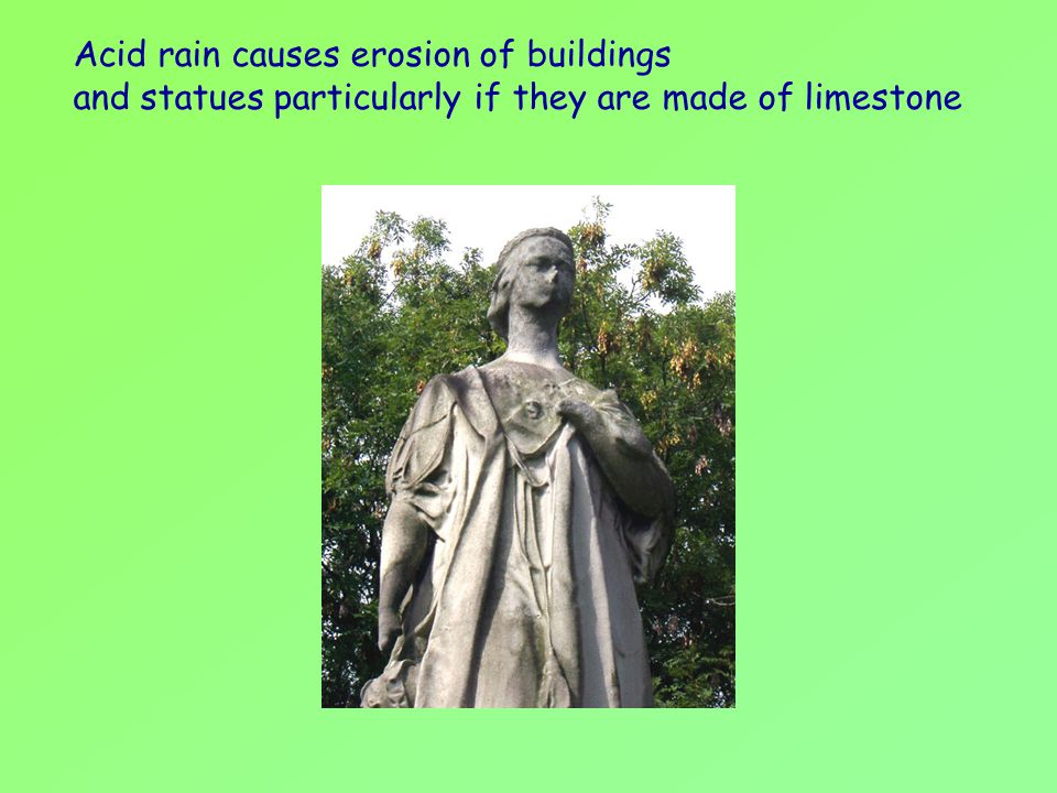 Acid rain causes erosion of buildings and statues particularly if they are made of limestone