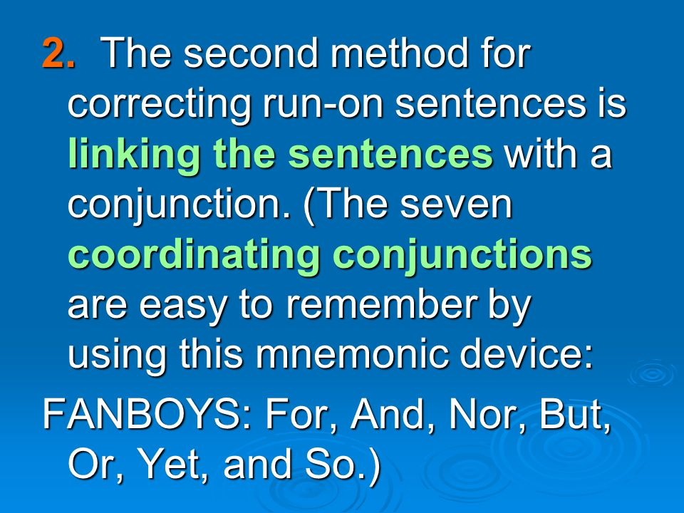 2. The second method for correcting run-on sentences is linking the sentences with a conjunction. (The seven coordinating conjunctions are easy to remember by using this mnemonic device: