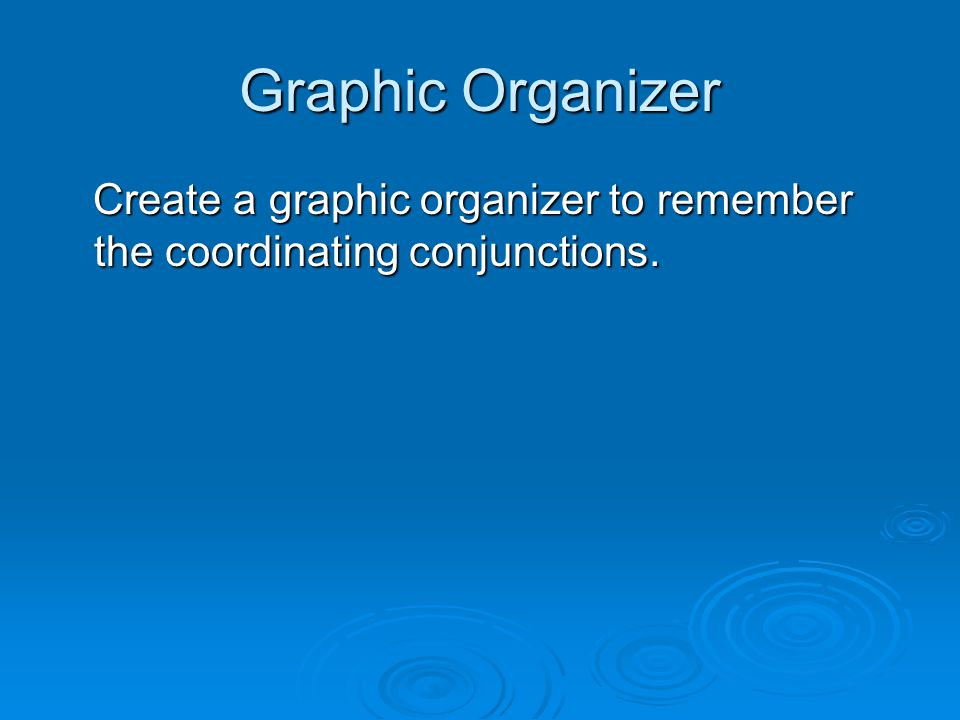 Graphic Organizer Create a graphic organizer to remember the coordinating conjunctions.