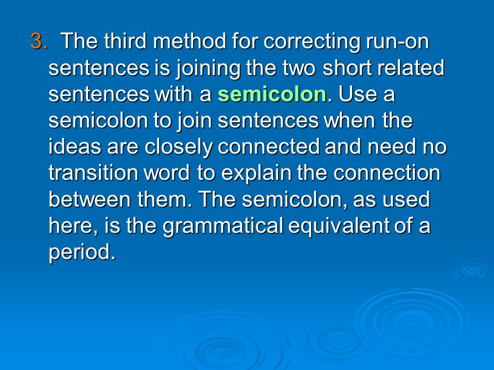 3. The third method for correcting run-on sentences is joining the two short related sentences with a semicolon.