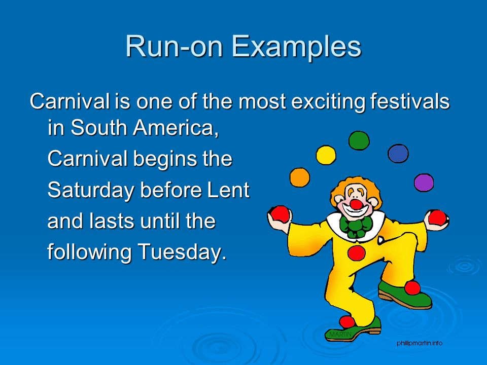 Run-on Examples Carnival is one of the most exciting festivals in South America, Carnival begins the.