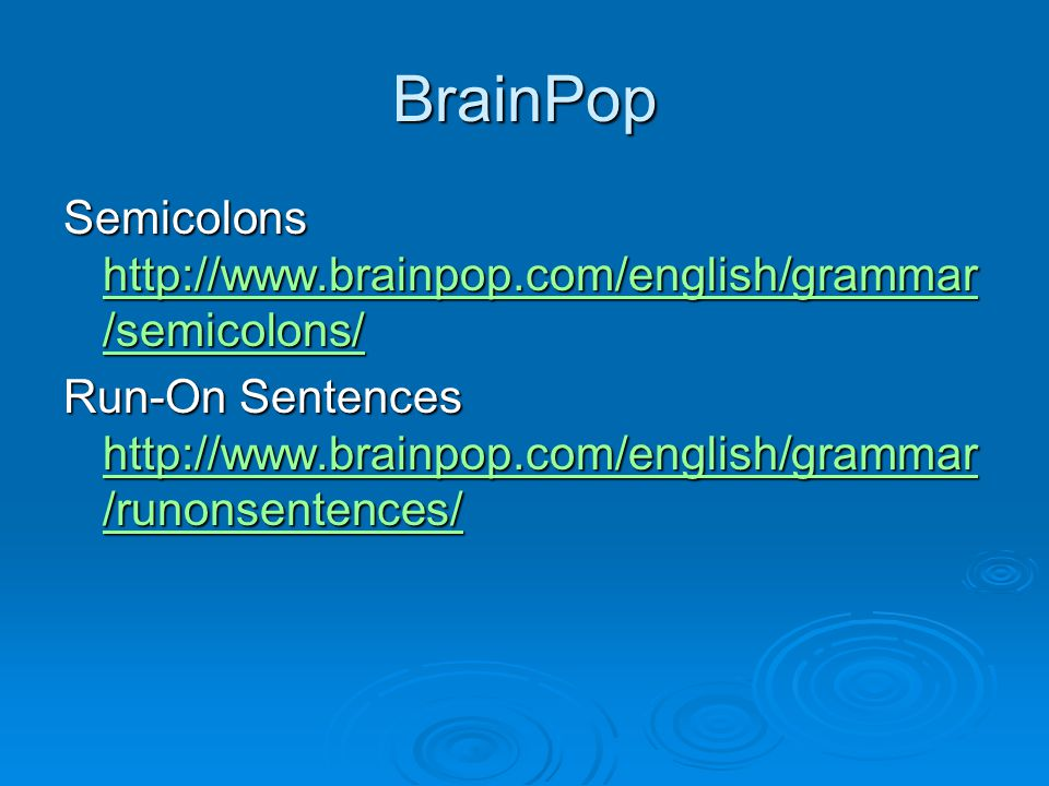 BrainPop Semicolons http://www.brainpop.com/english/grammar/semicolons/ Run-On Sentences http://www.brainpop.com/english/grammar/runonsentences/