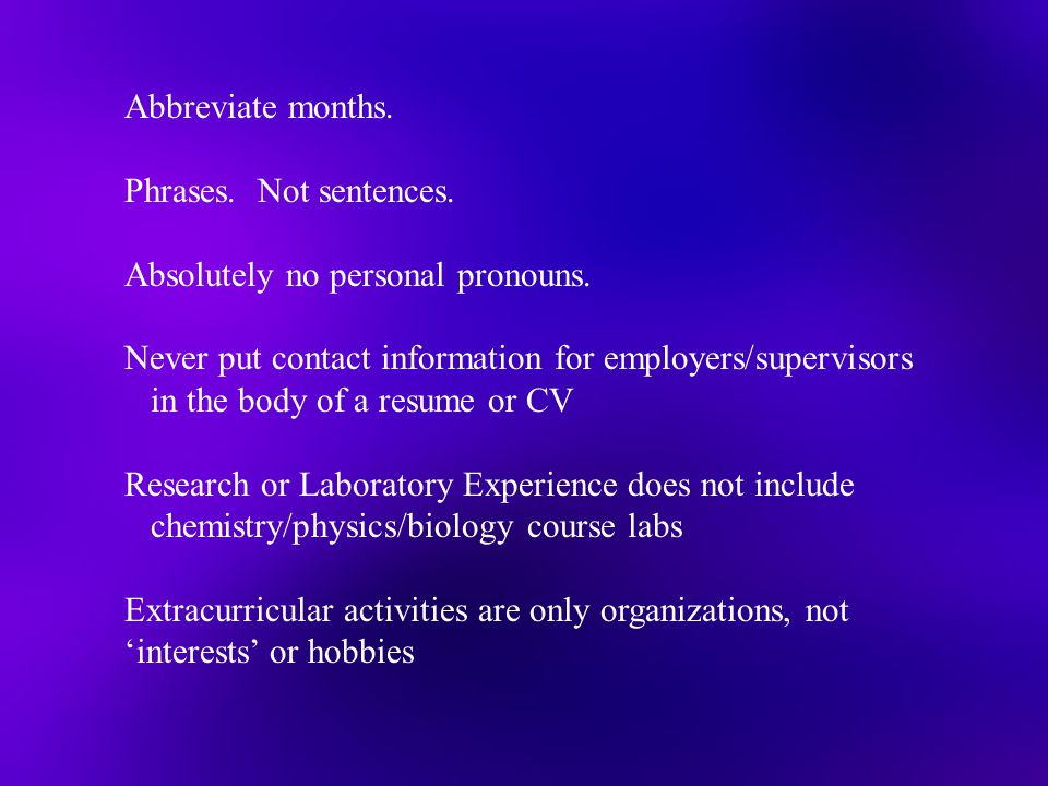 Abbreviate months. Phrases. Not sentences. Absolutely no personal pronouns. Never put contact information for employers/supervisors.