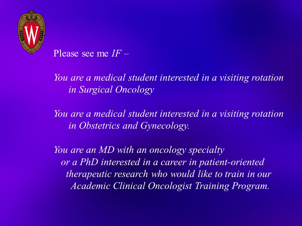 Please see me IF – You are a medical student interested in a visiting rotation. in Surgical Oncology.